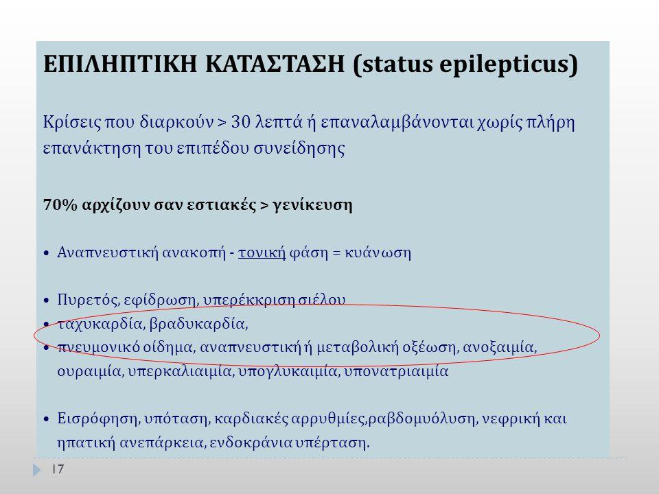17 ΕΠΙΛΗΠΤΙΚΗ ΚΑΤΑΣΤΑΣΗ (status epilepticus) Κρίσεις που διαρκούν > 30 λεπτά ή επαναλαμβάνονται χωρίς πλήρη επανάκτηση του επιπέδου συνείδησης 70% αρχ