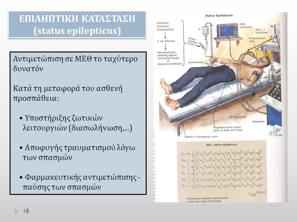 18 ΕΠΙΛΗΠΤΙΚΗ ΚΑΤΑΣΤΑΣΗ (status epilepticus) Αντιμετώπιση σε ΜΕΘ το ταχύτερο δυνατόν Κατά τη μεταφορά του ασθενή προσπάθεια: Υποστήριξης ζωτικών λειτο