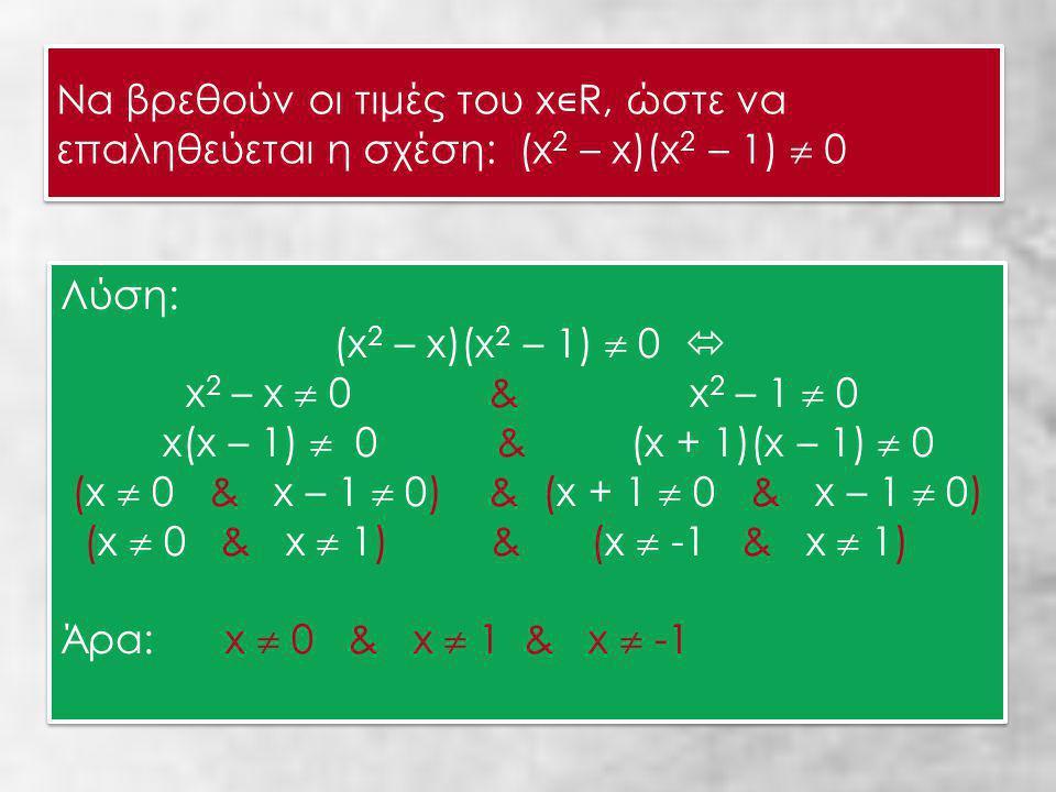 Να βρεθούν οι τιμές του x ∊ R, ώστε να επαληθεύεται η σχέση: (x 2 – x)(x 2 – 1)  0 Να βρεθούν οι τιμές του x ∊ R, ώστε να επαληθεύεται η σχέση: (x 2 – x)(x 2 – 1)  0 Λύση: (x 2 – x)(x 2 – 1)  0  x 2 – x  0 & x 2 – 1  0 x(x – 1)  0 & (x + 1)(x – 1)  0 (x  0 & x – 1  0) & (x + 1  0 & x – 1  0) (x  0 & x  1) & (x  -1 & x  1) Άρα: x  0 & x  1 & x  -1 Λύση: (x 2 – x)(x 2 – 1)  0  x 2 – x  0 & x 2 – 1  0 x(x – 1)  0 & (x + 1)(x – 1)  0 (x  0 & x – 1  0) & (x + 1  0 & x – 1  0) (x  0 & x  1) & (x  -1 & x  1) Άρα: x  0 & x  1 & x  -1