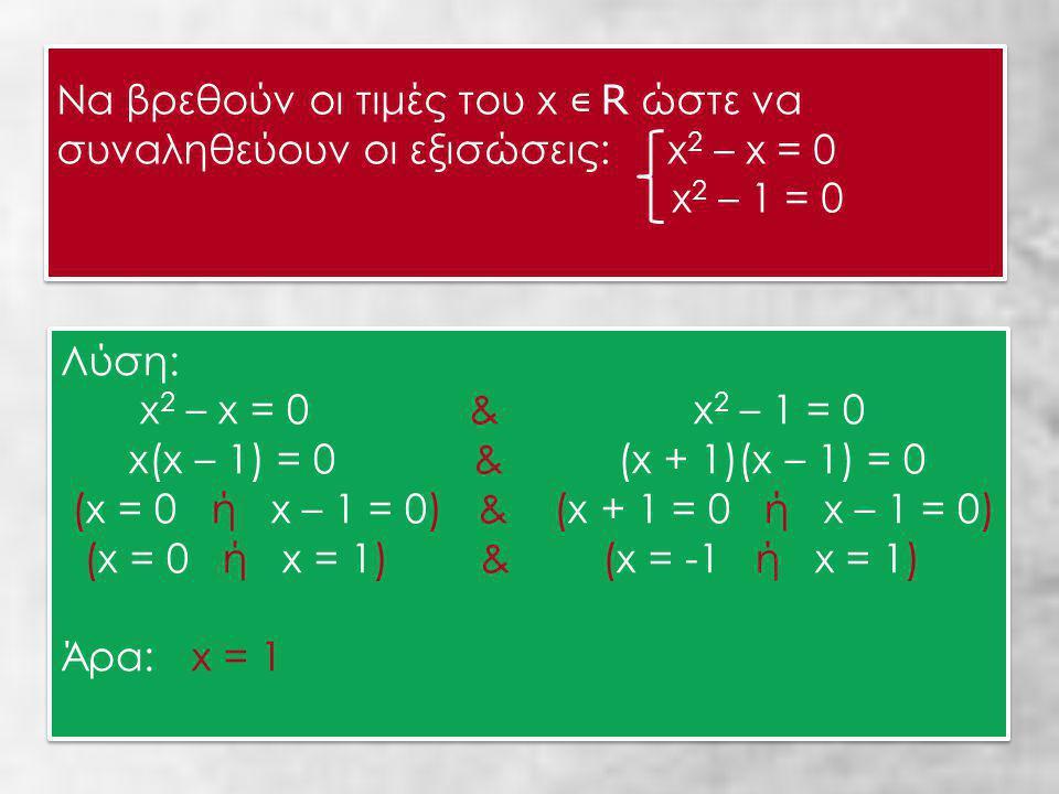 Να βρεθούν οι τιμές του x ∊ R ώστε να συναληθεύουν οι εξισώσεις: x 2 – x = 0 x 2 – 1 = 0 Να βρεθούν οι τιμές του x ∊ R ώστε να συναληθεύουν οι εξισώσεις: x 2 – x = 0 x 2 – 1 = 0 Λύση: x 2 – x = 0 & x 2 – 1 = 0 x(x – 1) = 0 & (x + 1)(x – 1) = 0 (x = 0 ή x – 1 = 0) & (x + 1 = 0 ή x – 1 = 0) (x = 0 ή x = 1) & (x = -1 ή x = 1) Άρα: x = 1 Λύση: x 2 – x = 0 & x 2 – 1 = 0 x(x – 1) = 0 & (x + 1)(x – 1) = 0 (x = 0 ή x – 1 = 0) & (x + 1 = 0 ή x – 1 = 0) (x = 0 ή x = 1) & (x = -1 ή x = 1) Άρα: x = 1