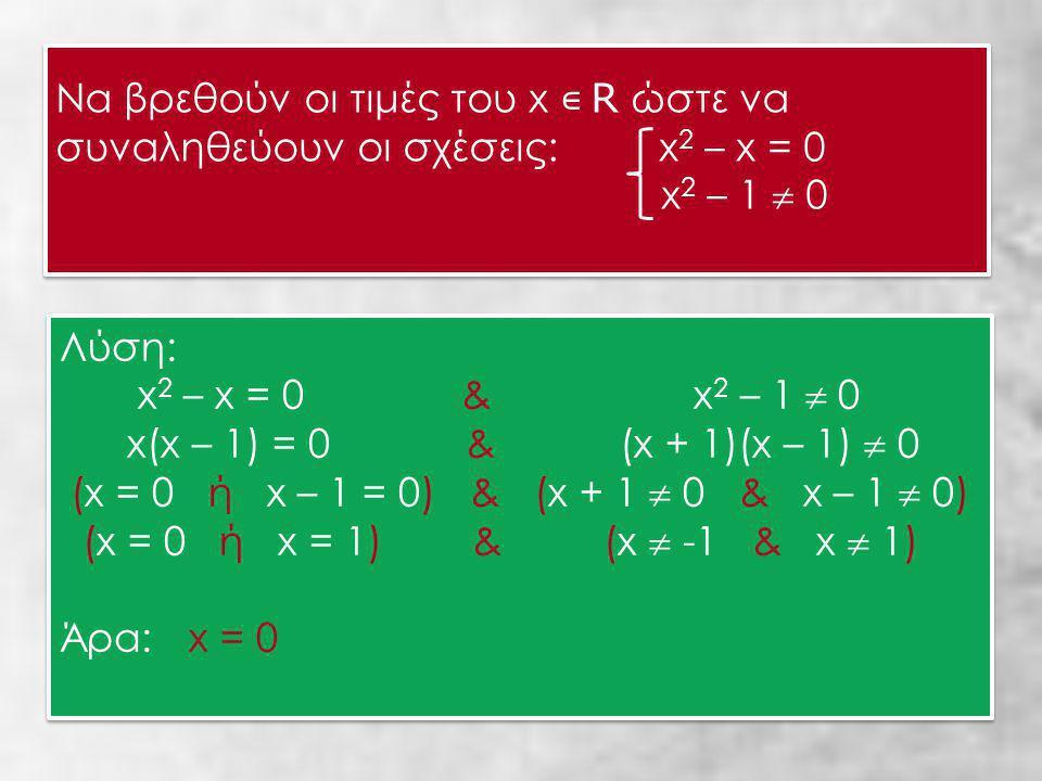 Να βρεθούν οι τιμές του x ∊ R ώστε να συναληθεύουν οι σχέσεις: x 2 – x = 0 x 2 – 1  0 Να βρεθούν οι τιμές του x ∊ R ώστε να συναληθεύουν οι σχέσεις: x 2 – x = 0 x 2 – 1  0 Λύση: x 2 – x = 0 & x 2 – 1  0 x(x – 1) = 0 & (x + 1)(x – 1)  0 (x = 0 ή x – 1 = 0) & (x + 1  0 & x – 1  0) (x = 0 ή x = 1) & (x  -1 & x  1) Άρα: x = 0 Λύση: x 2 – x = 0 & x 2 – 1  0 x(x – 1) = 0 & (x + 1)(x – 1)  0 (x = 0 ή x – 1 = 0) & (x + 1  0 & x – 1  0) (x = 0 ή x = 1) & (x  -1 & x  1) Άρα: x = 0