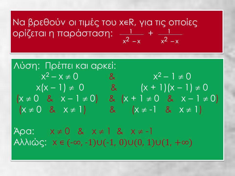 Να βρεθούν οι τιμές του x ∊ R, για τις οποίες ορίζεται η παράσταση: x 2 1 – x + x 2 1 – x Να βρεθούν οι τιμές του x ∊ R, για τις οποίες ορίζεται η παράσταση: x 2 1 – x + x 2 1 – x Λύση: Πρέπει και αρκεί: x 2 – x  0 & x 2 – 1  0 x(x – 1)  0 & (x + 1)(x – 1)  0 (x  0 & x – 1  0) & (x + 1  0 & x – 1  0) (x  0 & x  1) & (x  -1 & x  1) Άρα: x  0 & x  1 & x  -1 Αλλιώς: x ∊ (-∞, -1)∪(-1, 0)∪(0, 1)∪(1, +∞) Λύση: Πρέπει και αρκεί: x 2 – x  0 & x 2 – 1  0 x(x – 1)  0 & (x + 1)(x – 1)  0 (x  0 & x – 1  0) & (x + 1  0 & x – 1  0) (x  0 & x  1) & (x  -1 & x  1) Άρα: x  0 & x  1 & x  -1 Αλλιώς: x ∊ (-∞, -1)∪(-1, 0)∪(0, 1)∪(1, +∞)