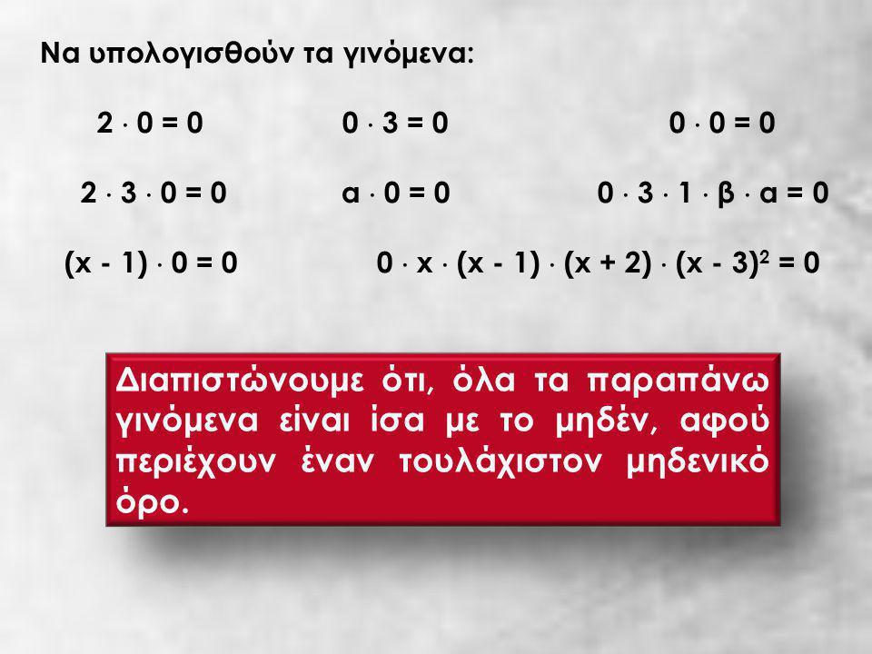 Να υπολογισθούν τα γινόμενα: 2  0 = 0 0  3 = 0 0  0 = 0 2  3  0 = 0 α  0 = 0 0  3  1  β  α = 0 (x - 1)  0 = 0 0  x  (x - 1)  (x + 2)  (x - 3) 2 = 0 Διαπιστώνουμε ότι, όλα τα παραπάνω γινόμενα είναι ίσα με το μηδέν, αφού περιέχουν έναν τουλάχιστον μηδενικό όρο.