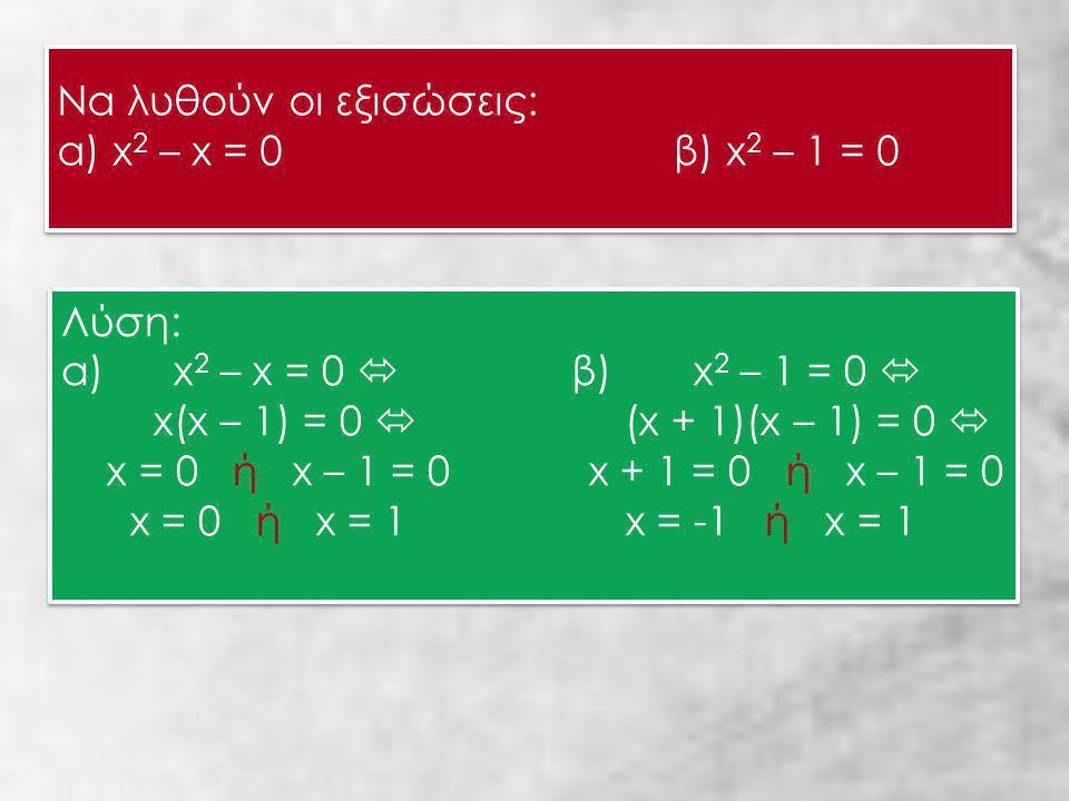 Να λυθούν οι εξισώσεις: α) x 2 – x = 0 β) x 2 – 1 = 0 Να λυθούν οι εξισώσεις: α) x 2 – x = 0 β) x 2 – 1 = 0 Λύση: α) x 2 – x = 0  β) x 2 – 1 = 0  x(x – 1) = 0  (x + 1)(x – 1) = 0  x = 0 ή x – 1 = 0 x + 1 = 0 ή x – 1 = 0 x = 0 ή x = 1 x = -1 ή x = 1 Λύση: α) x 2 – x = 0  β) x 2 – 1 = 0  x(x – 1) = 0  (x + 1)(x – 1) = 0  x = 0 ή x – 1 = 0 x + 1 = 0 ή x – 1 = 0 x = 0 ή x = 1 x = -1 ή x = 1