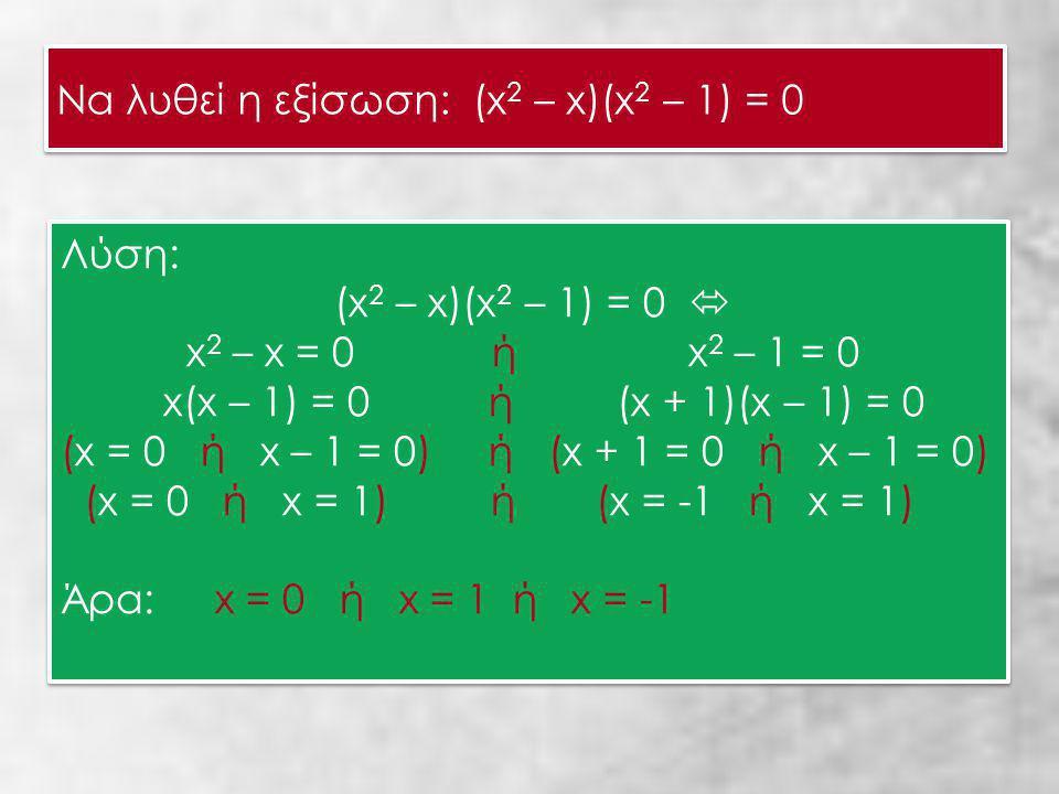 Να λυθεί η εξίσωση: (x 2 – x)(x 2 – 1) = 0 Να λυθεί η εξίσωση: (x 2 – x)(x 2 – 1) = 0 Λύση: (x 2 – x)(x 2 – 1) = 0  x 2 – x = 0 ή x 2 – 1 = 0 x(x – 1) = 0 ή (x + 1)(x – 1) = 0 (x = 0 ή x – 1 = 0) ή (x + 1 = 0 ή x – 1 = 0) (x = 0 ή x = 1) ή (x = -1 ή x = 1) Άρα: x = 0 ή x = 1 ή x = -1 Λύση: (x 2 – x)(x 2 – 1) = 0  x 2 – x = 0 ή x 2 – 1 = 0 x(x – 1) = 0 ή (x + 1)(x – 1) = 0 (x = 0 ή x – 1 = 0) ή (x + 1 = 0 ή x – 1 = 0) (x = 0 ή x = 1) ή (x = -1 ή x = 1) Άρα: x = 0 ή x = 1 ή x = -1