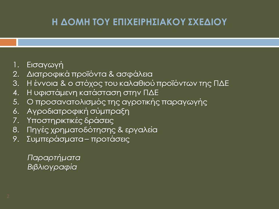2 Η ΔΟΜΗ ΤΟΥ ΕΠΙΧΕΙΡΗΣΙΑΚΟΥ ΣΧΕΔΙΟΥ 1.Εισαγωγή 2.Διατροφικά προϊόντα & ασφάλεια 3.Η έννοια & ο στόχος του καλαθιού προϊόντων της ΠΔΕ 4.Η υφιστάμενη κατάσταση στην ΠΔΕ 5.Ο προσανατολισμός της αγροτικής παραγωγής 6.Αγροδιατροφική σύμπραξη 7.Υποστηρικτικές δράσεις 8.Πηγές χρηματοδότησης & εργαλεία 9.Συμπεράσματα – προτάσεις Παραρτήματα Παραρτήματα Βιβλιογραφία Βιβλιογραφία