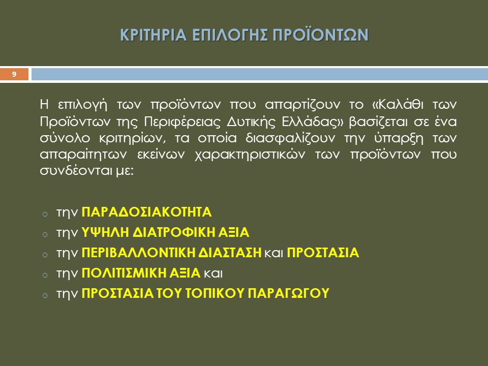 ΚΡΙΤΗΡΙΑ ΕΠΙΛΟΓΗΣ ΠΡΟΪΟΝΤΩΝ 9 Η επιλογή των προϊόντων που απαρτίζουν το «Καλάθι των Προϊόντων της Περιφέρειας Δυτικής Ελλάδας» βασίζεται σε ένα σύνολο κριτηρίων, τα οποία διασφαλίζουν την ύπαρξη των απαραίτητων εκείνων χαρακτηριστικών των προϊόντων που συνδέονται με: o την ΠΑΡΑΔΟΣΙΑΚΟΤΗΤΑ o την ΥΨΗΛΗ ΔΙΑΤΡΟΦΙΚΗ ΑΞΙΑ o την ΠΕΡΙΒΑΛΛΟΝΤΙΚΗ ΔΙΑΣΤΑΣΗ και ΠΡΟΣΤΑΣΙΑ o την ΠΟΛΙΤΙΣΜΙΚΗ ΑΞΙΑ και o την ΠΡΟΣΤΑΣΙΑ ΤΟΥ ΤΟΠΙΚΟΥ ΠΑΡΑΓΩΓΟΥ