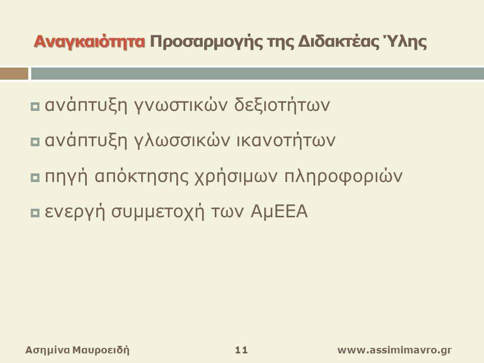 Αναγκαιότητα Αναγκαιότητα Προσαρμογής της Διδακτέας Ύλης  ανάπτυξη γνωστικών δεξιοτήτων  ανάπτυξη γλωσσικών ικανοτήτων  πηγή απόκτησης χρήσιμων πληροφοριών  ενεργή συμμετοχή των ΑμΕΕΑ Ασημίνα Μαυροειδή 11 www.assimimavro.gr
