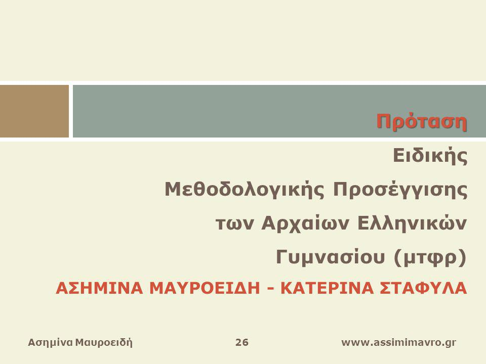 Ασημίνα Μαυροειδή 26 www.assimimavro.gr Πρόταση Ειδικής Μεθοδολογικής Προσέγγισης των Αρχαίων Ελληνικών Γυμνασίου (μτφρ) ΑΣΗΜΙΝΑ ΜΑΥΡΟΕΙΔΗ - ΚΑΤΕΡΙΝΑ ΣΤΑΦΥΛΑ