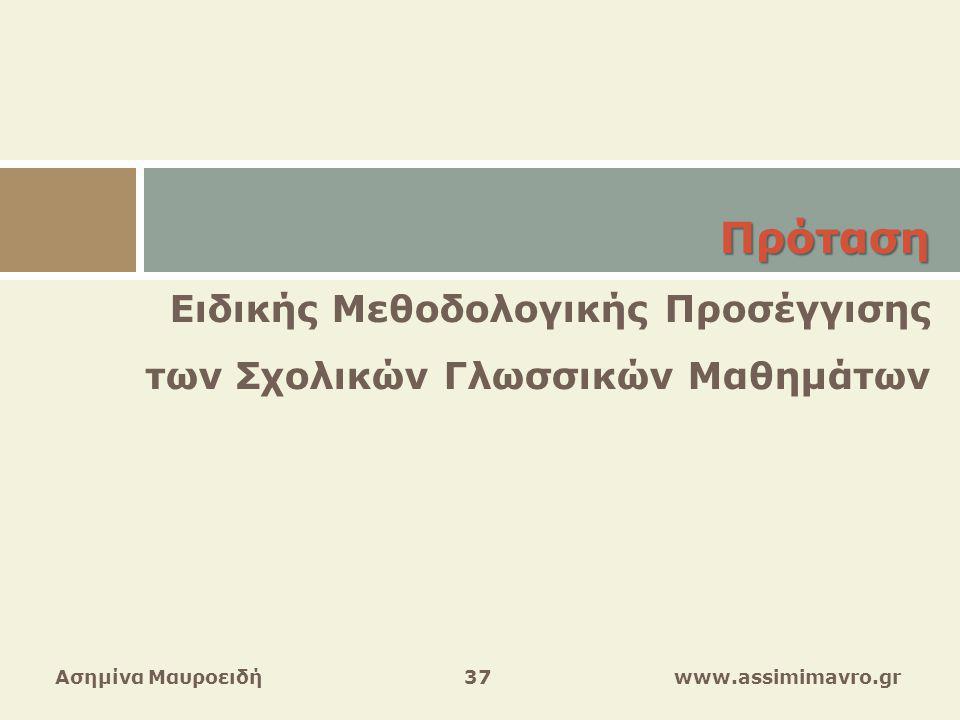Ασημίνα Μαυροειδή 37 www.assimimavro.gr Πρόταση Ειδικής Μεθοδολογικής Προσέγγισης των Σχολικών Γλωσσικών Μαθημάτων