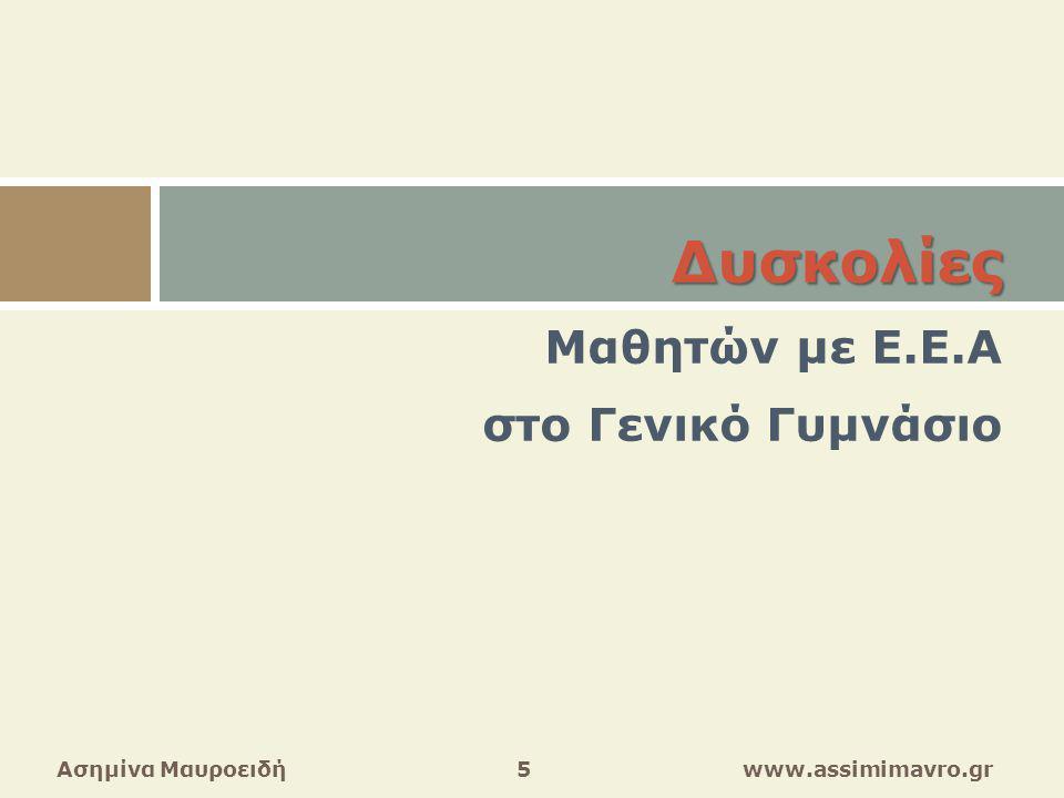 Δυσκολίες Δυσκολίες Μαθητών με Ε.Ε.Α στο Γενικό Γυμνάσιο (1)  στην ανάγνωση μακροσκελών κειμένων  στην κατανόηση – χρήση πάρα πολλών λέξεων  στον ορισμό φαινομένων (φυσικών – κοινωνικών)  στη νοηματική επεξεργασία κειμένων Ασημίνα Μαυροειδή 6 www.assimimavro.gr