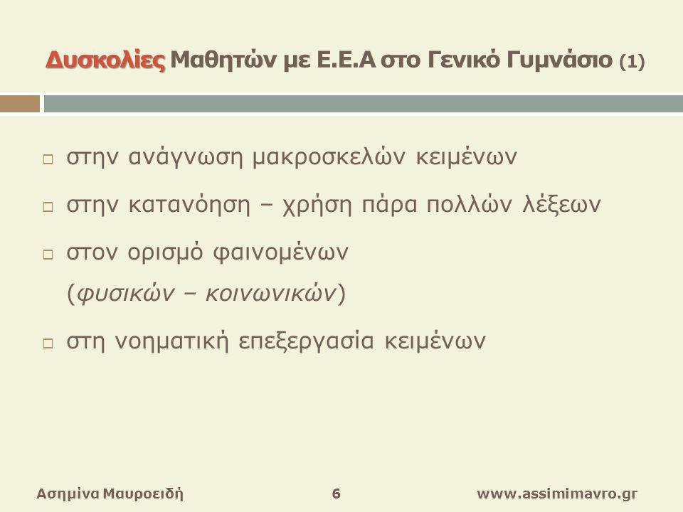  στην κατανόηση – έκφραση επαγωγικών – ερμηνευτικών πληροφοριών  σε δοκιμασίες νοηματικής πύκνωσης (περίληψη)  στην γλωσσική απόδοση διαδικασιών / σταδίων  στην παραγωγή γραπτού λόγου Ασημίνα Μαυροειδή 7 www.assimimavro.gr Δυσκολίες Δυσκολίες Μαθητών με Ε.Ε.Α στο Γενικό Γυμνάσιο (2)