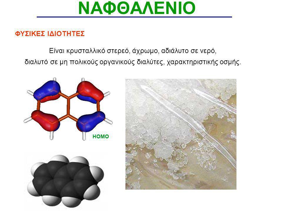 ΝΑΦΘΑΛΕΝΙΟ ΦΥΣΙΚΕΣ ΙΔΙΟΤΗΤΕΣ Είναι κρυσταλλικό στερεό, άχρωμο, αδιάλυτο σε νερό, διαλυτό σε μη πολικούς οργανικούς διαλύτες, χαρακτηριστικής οσμής.