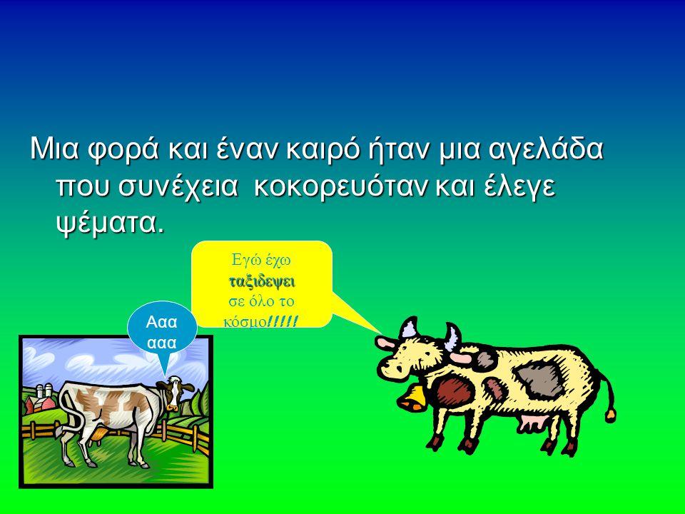 Μια φορά και έναν καιρό ήταν μια αγελάδα που συνέχεια κοκορευόταν και έλεγε ψέματα. Εγώ έχω ταξιδεψει σε όλο το κόσμο !!!!! Ααα ααα