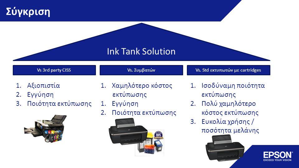 Σύγκριση Ink Tank Solution Vs. Συμβατών Vs. Std εκτυπωτών με cartridges Vs 3rd party CISS 1.Αξιοπιστία 2.Εγγύηση 3.Ποιότητα εκτύπωσης 1.Χαμηλότερο κόσ