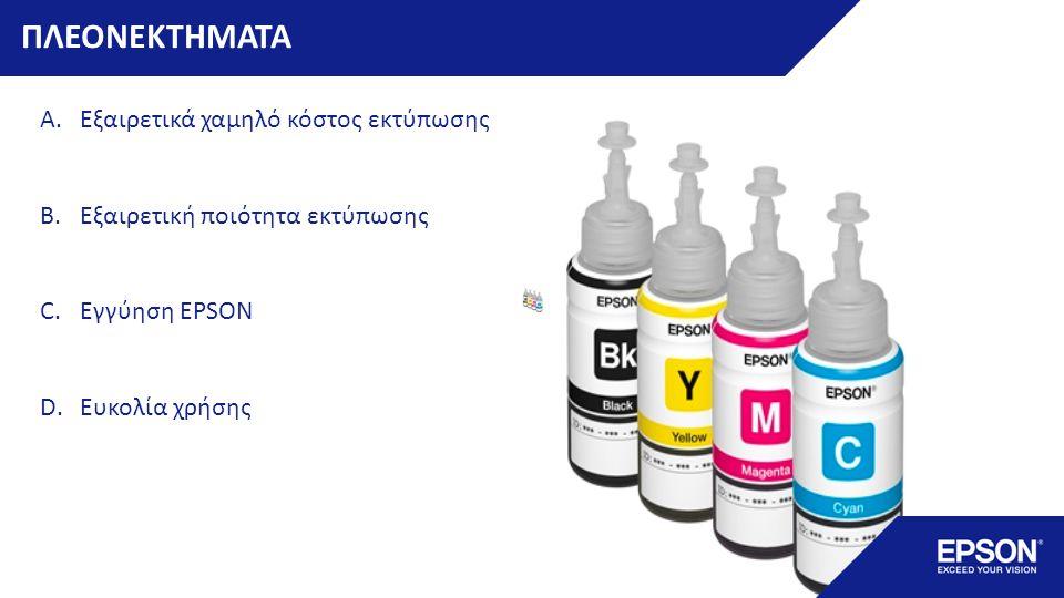 ΠΛΕΟΝΕΚΤΗΜΑΤΑ A.Εξαιρετικά χαμηλό κόστος εκτύπωσης B.Εξαιρετική ποιότητα εκτύπωσης C.Εγγύηση EPSON D.Ευκολία χρήσης