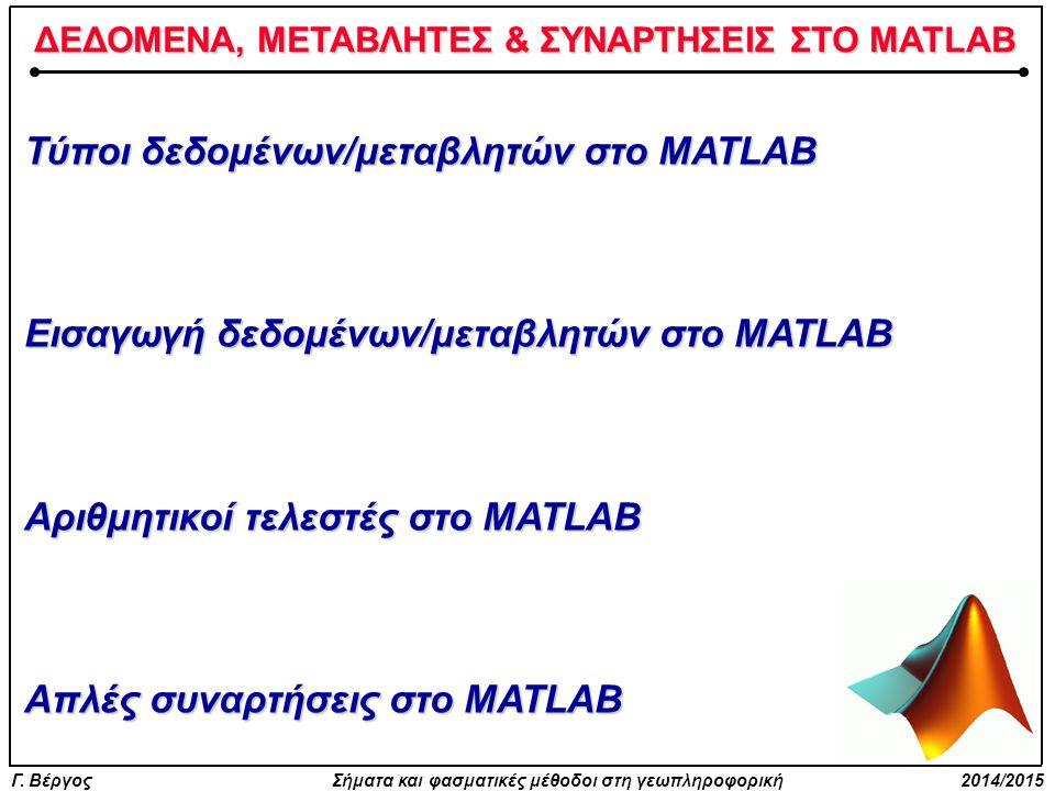 Γ. Βέργος Σήματα και φασματικές μέθοδοι στη γεωπληροφορική 2014/2015 ΔΕΔΟΜΕΝΑ, ΜΕΤΑΒΛΗΤΕΣ & ΣΥΝΑΡΤΗΣΕΙΣ ΣΤΟ MATLAB Τύποι δεδομένων/μεταβλητών στο MATL