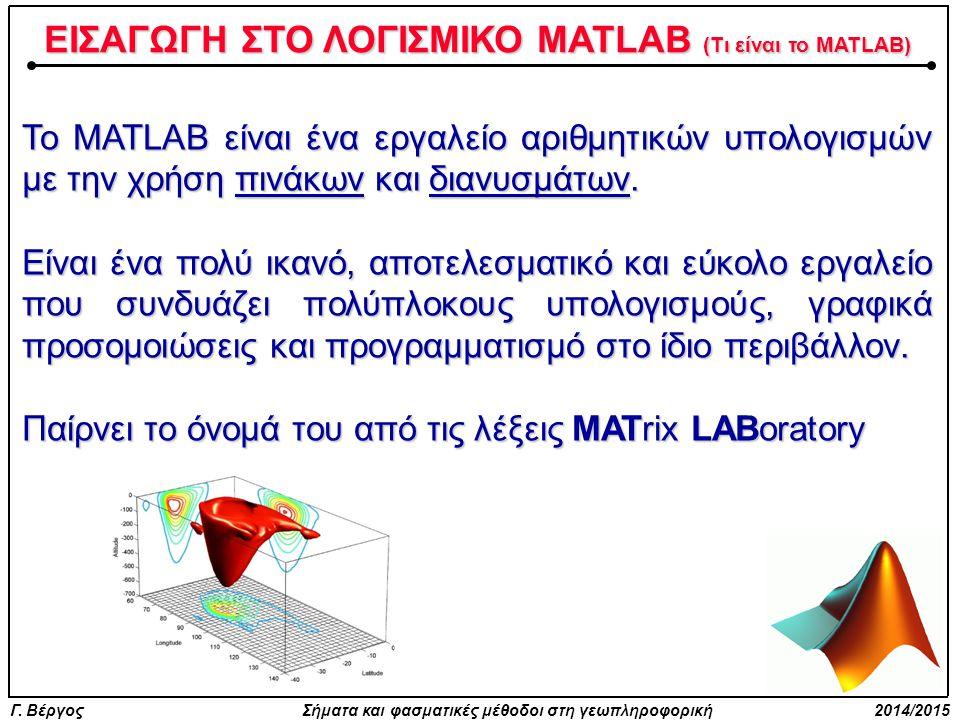 Γ. Βέργος Σήματα και φασματικές μέθοδοι στη γεωπληροφορική 2014/2015 ΕΙΣΑΓΩΓΗ ΣΤΟ ΛΟΓΙΣΜΙΚΟ MATLAB (Τι είναι το MATLAB) Το MATLAB είναι ένα εργαλείο α