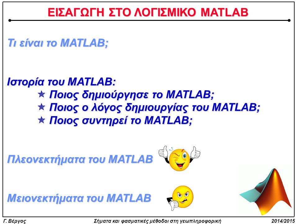 Γ. Βέργος Σήματα και φασματικές μέθοδοι στη γεωπληροφορική 2014/2015 ΕΙΣΑΓΩΓΗ ΣΤΟ ΛΟΓΙΣΜΙΚΟ MATLAB Τι είναι το MATLAB; Ιστορία του MATLAB:  Ποιος δημ