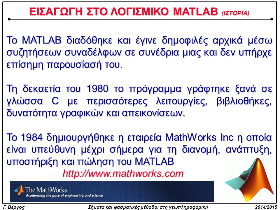 Γ. Βέργος Σήματα και φασματικές μέθοδοι στη γεωπληροφορική 2014/2015 Το MATLAB διαδόθηκε και έγινε δημοφιλές αρχικά μέσω συζητήσεων συναδέλφων σε συνέ