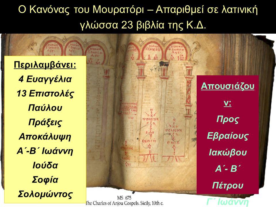 Απουσιάζου ν: Προς Εβραίους Ιακώβου Α΄- Β΄ Πέτρου Γ΄ Ιωάννη Περιλαμβάνει: 4 Ευαγγέλια 13 Επιστολές Παύλου Πράξεις Αποκάλυψη Α΄-Β΄ Ιωάννη Ιούδα Σοφία Σολομώντος Ο Κανόνας του Μουρατόρι – Απαριθμεί σε λατινική γλώσσα 23 βιβλία της Κ.Δ.