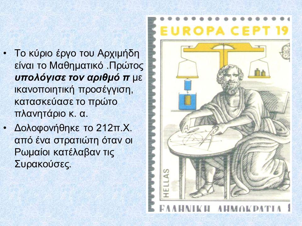 14 Το κύριο έργο του Αρχιμήδη είναι το Μαθηματικό.Πρώτος υπολόγισε τον αριθμό π με ικανοποιητική προσέγγιση, κατασκεύασε το πρώτο πλανητάριο κ. α. Δολ