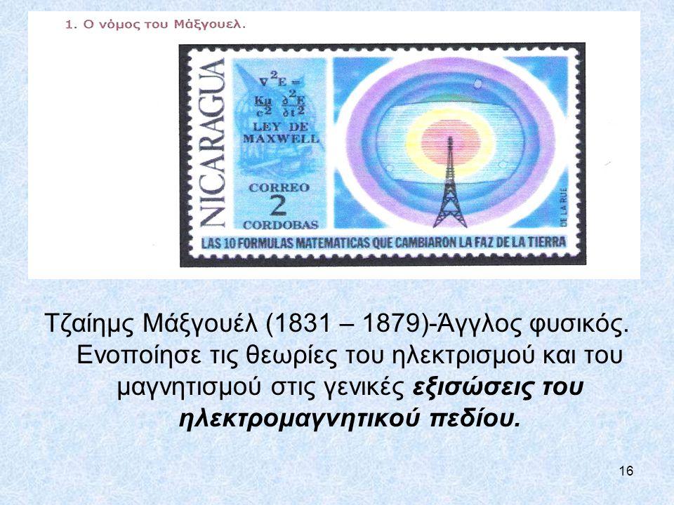 16 Tζαίημς Μάξγουέλ (1831 – 1879)-Άγγλος φυσικός. Ενοποίησε τις θεωρίες του ηλεκτρισμού και του μαγνητισμού στις γενικές εξισώσεις του ηλεκτρομαγνητικ