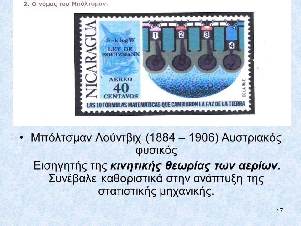 17 Μπόλτσμαν Λούντβιχ (1884 – 1906) Αυστριακός φυσικός Eισηγητής της κινητικής θεωρίας των αερίων. Συνέβαλε καθοριστικά στην ανάπτυξη της στατιστικής