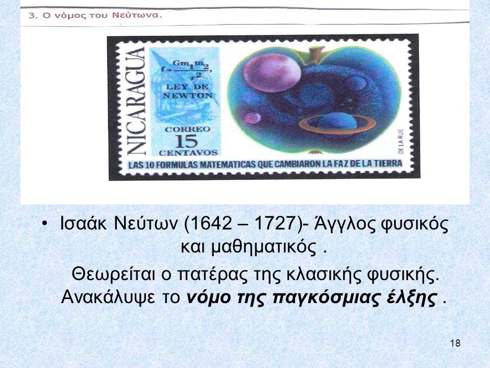 18 Ισαάκ Νεύτων (1642 – 1727)- Άγγλος φυσικός και μαθηματικός. Θεωρείται ο πατέρας της κλασικής φυσικής. Ανακάλυψε το νόμο της παγκόσμιας έλξης.