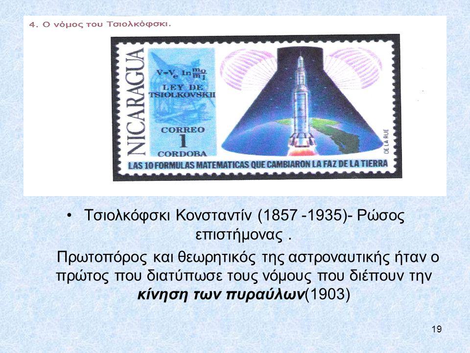 19 Τσιολκόφσκι Κονσταντίν (1857 -1935)- Ρώσος επιστήμονας. Πρωτοπόρος και θεωρητικός της αστροναυτικής ήταν ο πρώτος που διατύπωσε τους νόμους που διέ