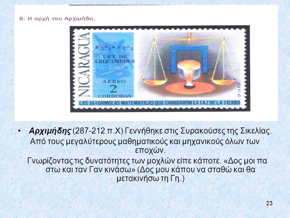 23 Αρχιμήδης (287-212 π.Χ) Γεννήθηκε στις Συρακούσες της Σικελίας. Από τους μεγαλύτερους μαθηματικούς και μηχανικούς όλων των εποχών. Γνωρίζοντας τις