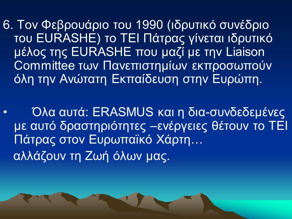 6. Τον Φεβρουάριο του 1990 (ιδρυτικό συνέδριο του EURASHE) το ΤΕΙ Πάτρας γίνεται ιδρυτικό μέλος της EURASHE που μαζί με την Liaison Committee των Πανε