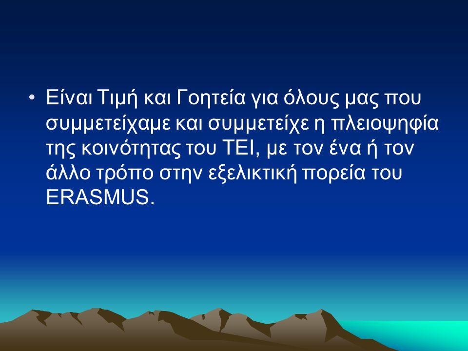 Είναι Τιμή και Γοητεία για όλους μας που συμμετείχαμε και συμμετείχε η πλειοψηφία της κοινότητας του ΤΕΙ, με τον ένα ή τον άλλο τρόπο στην εξελικτική πορεία του ERASMUS.