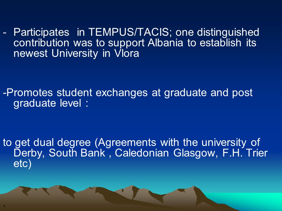 -Participates in TEMPUS/TACIS; one distinguished contribution was to support Albania to establish its newest University in Vlora -Promotes student exchanges at graduate and post graduate level : to get dual degree (Agreements with the university of Derby, South Bank, Caledonian Glasgow, F.H.