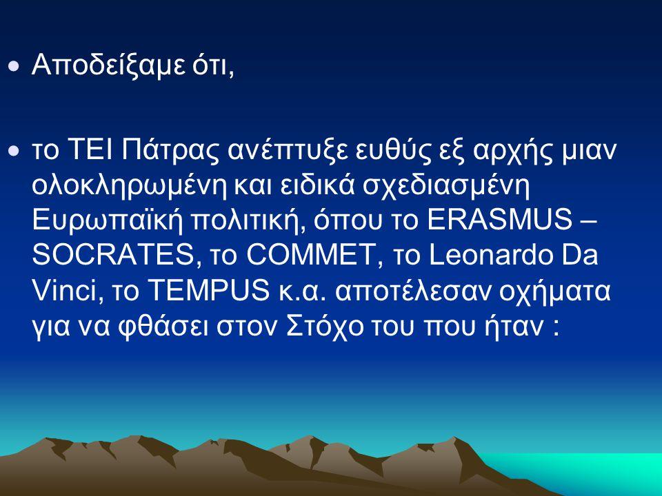  Aποδείξαμε ότι,  το ΤΕΙ Πάτρας ανέπτυξε ευθύς εξ αρχής μιαν ολοκληρωμένη και ειδικά σχεδιασμένη Ευρωπαϊκή πολιτική, όπου το ERASMUS – SOCRATES, το COMMET, το Leonardo Da Vinci, το TEMPUS κ.α.