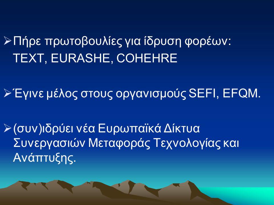  Πήρε πρωτοβουλίες για ίδρυση φορέων: TEXT, EURASHE, COHEHRE  Έγινε μέλος στους οργανισμούς SEFI, EFQM.