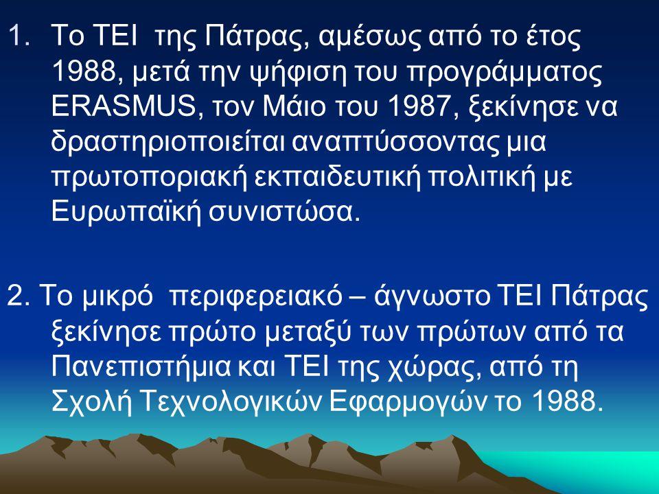 1.Το ΤΕΙ της Πάτρας, αμέσως από το έτος 1988, μετά την ψήφιση του προγράμματος ERASMUS, τον Μάιο του 1987, ξεκίνησε να δραστηριοποιείται αναπτύσσοντας μια πρωτοποριακή εκπαιδευτική πολιτική με Ευρωπαϊκή συνιστώσα.