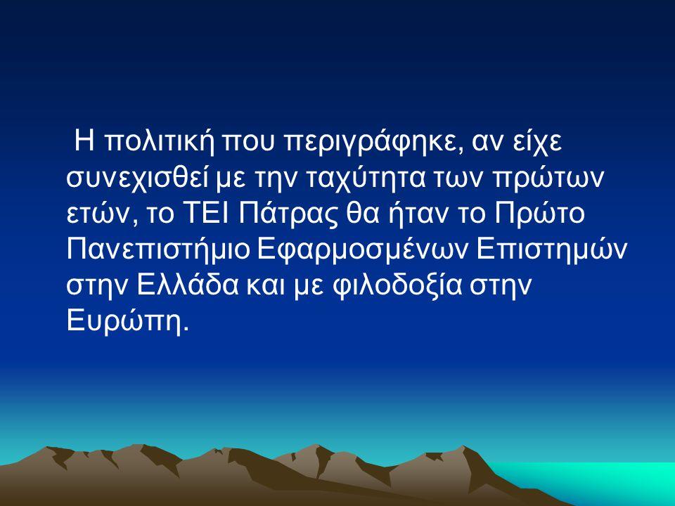 Η πολιτική που περιγράφηκε, αν είχε συνεχισθεί με την ταχύτητα των πρώτων ετών, το ΤΕΙ Πάτρας θα ήταν το Πρώτο Πανεπιστήμιο Εφαρμοσμένων Επιστημών στην Ελλάδα και με φιλοδοξία στην Ευρώπη.