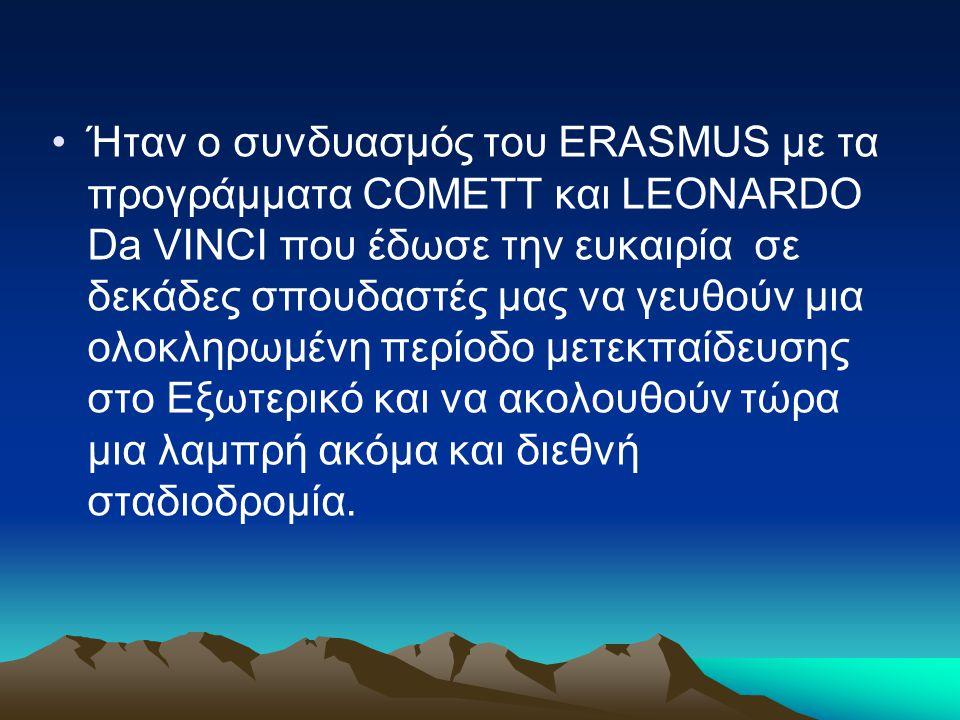 Ήταν ο συνδυασμός του ERASMUS με τα προγράμματα COMETT και LEONARDO Da VINCI που έδωσε την ευκαιρία σε δεκάδες σπουδαστές μας να γευθούν μια ολοκληρωμένη περίοδο μετεκπαίδευσης στο Εξωτερικό και να ακολουθούν τώρα μια λαμπρή ακόμα και διεθνή σταδιοδρομία.