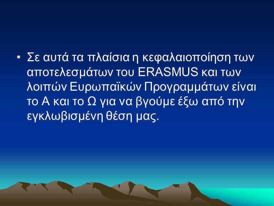 Σε αυτά τα πλαίσια η κεφαλαιοποίηση των αποτελεσμάτων του ERASMUS και των λοιπών Ευρωπαϊκών Προγραμμάτων είναι το Α και το Ω για να βγούμε έξω από την εγκλωβισμένη θέση μας.