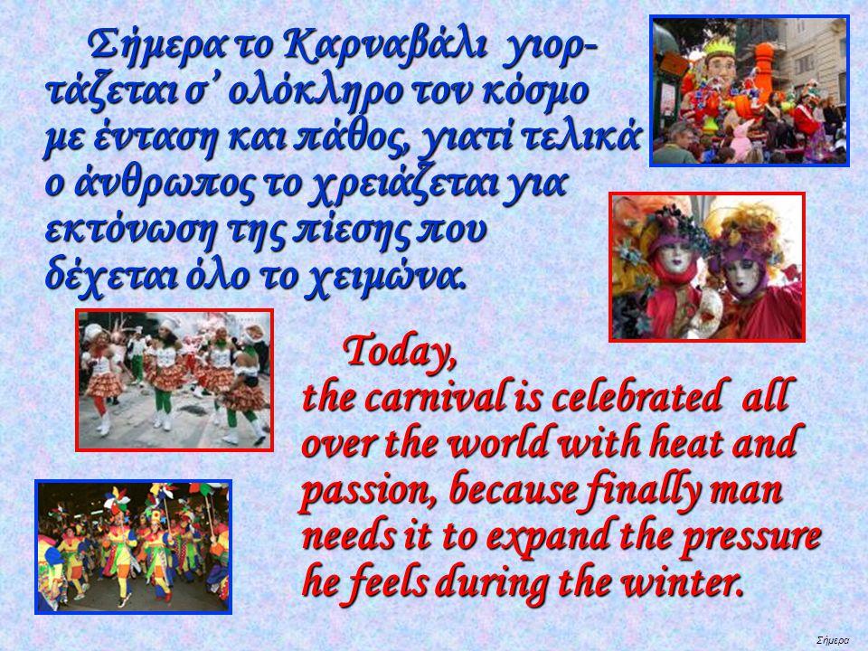 Σήμερα Σήμερα το Καρναβάλι γιορ- τάζεται σ' ολόκληρο τον κόσμο με ένταση και πάθος, γιατί τελικά ο άνθρωπος το χρειάζεται για εκτόνωση της πίεσης που δέχεται όλο το χειμώνα.