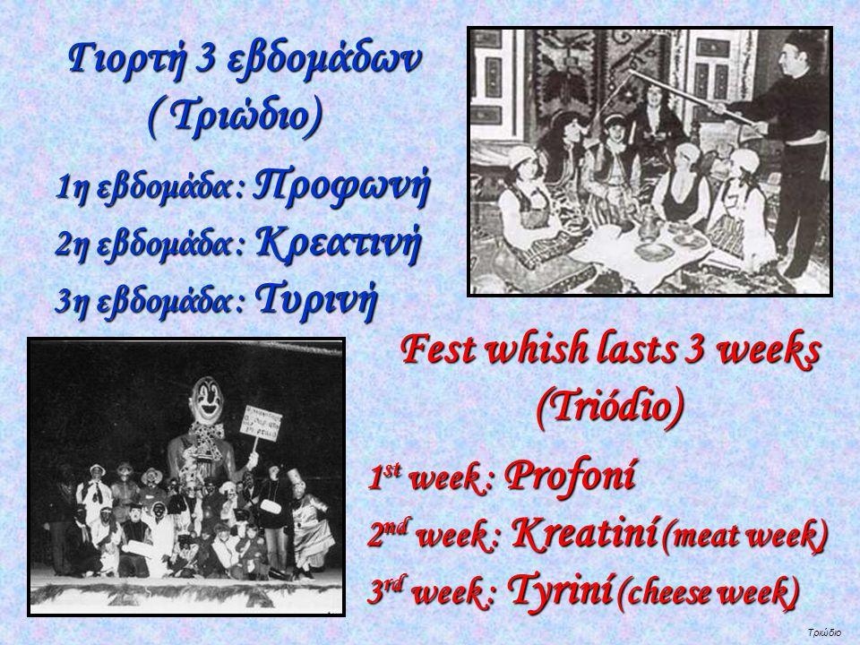 Τριώδιο Γιορτή 3 εβδομάδων Γιορτή 3 εβδομάδων ( Τριώδιο) ( Τριώδιο) 1η εβδομάδα : Προφωνή 2η εβδομάδα : Κρεατινή 3η εβδομάδα : Τυρινή Fest whish lasts 3 weeks Fest whish lasts 3 weeks (Triódio) (Triódio) 1 st week : Profoní 2 nd week : Kreatiní (meat week) 3 rd week : Tyriní (cheese week)