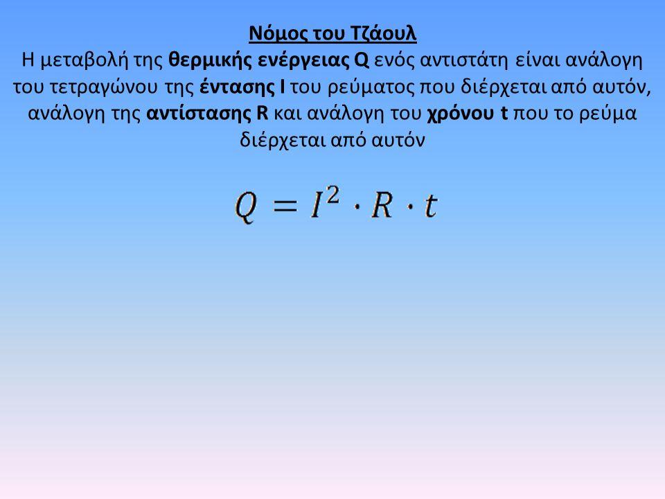 Νόμος του Τζάουλ Η μεταβολή της θερμικής ενέργειας Q ενός αντιστάτη είναι ανάλογη του τετραγώνου της έντασης Ι του ρεύματος που διέρχεται από αυτόν, ανάλογη της αντίστασης R και ανάλογη του χρόνου t που το ρεύμα διέρχεται από αυτόν