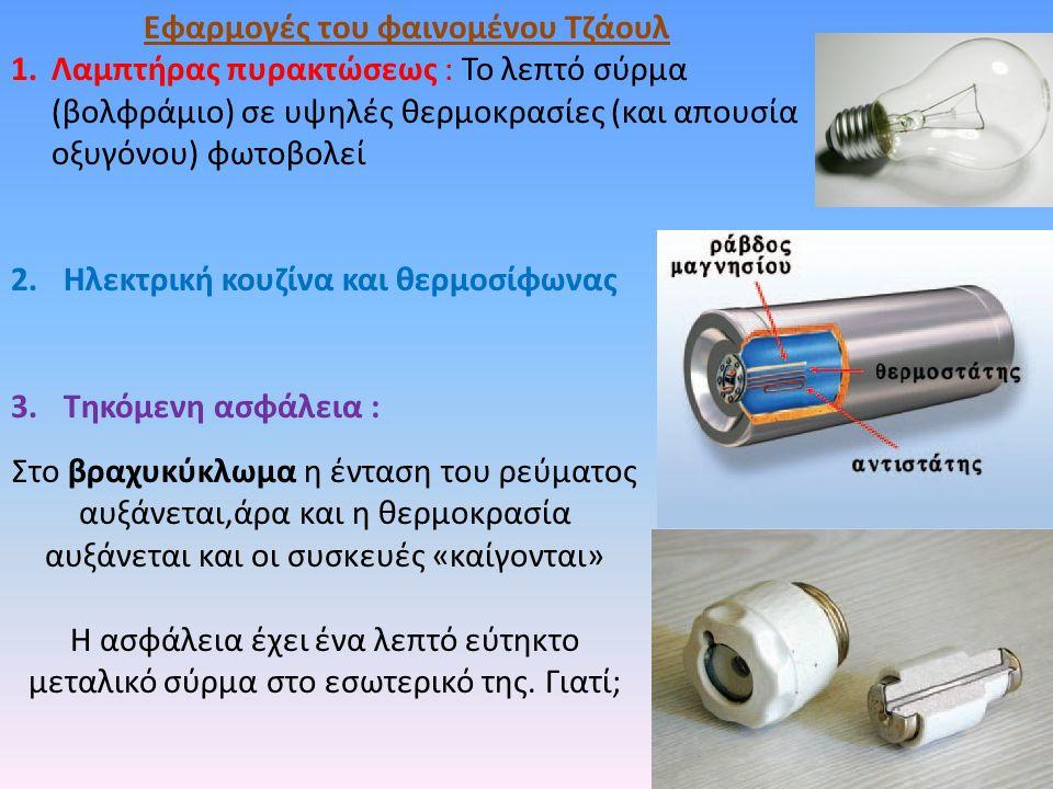 Εφαρμογές του φαινομένου Τζάουλ 1.Λαμπτήρας πυρακτώσεως : Το λεπτό σύρμα (βολφράμιο) σε υψηλές θερμοκρασίες (και απουσία οξυγόνου) φωτοβολεί 2.Ηλεκτρική κουζίνα και θερμοσίφωνας 3.Τηκόμενη ασφάλεια : Στο βραχυκύκλωμα η ένταση του ρεύματος αυξάνεται,άρα και η θερμοκρασία αυξάνεται και οι συσκευές «καίγονται» Η ασφάλεια έχει ένα λεπτό εύτηκτο μεταλικό σύρμα στο εσωτερικό της.