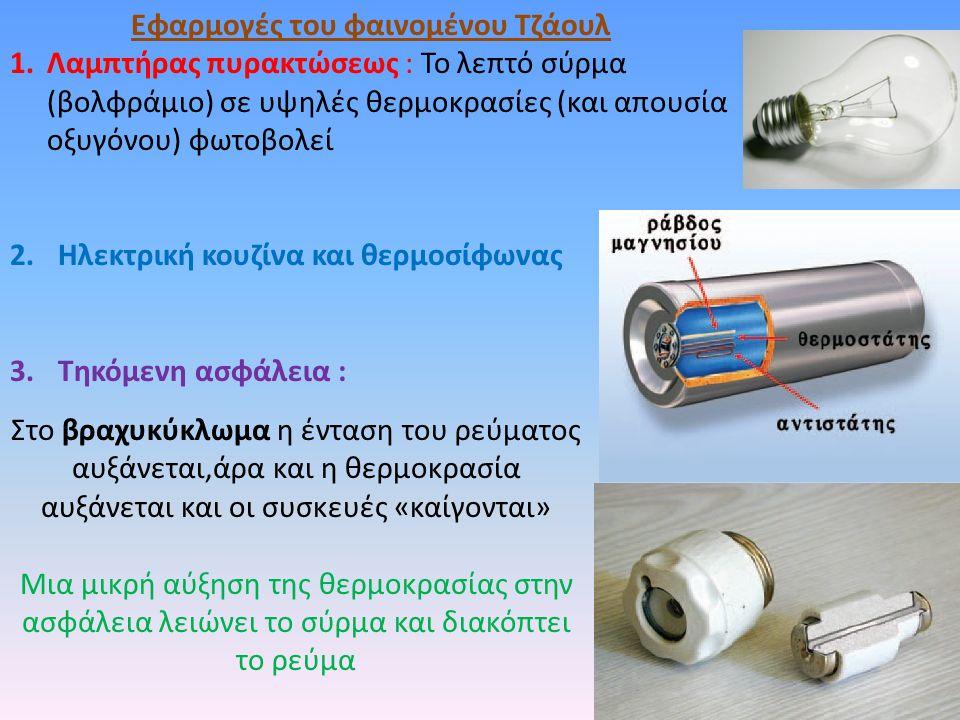 Εφαρμογές του φαινομένου Τζάουλ 1.Λαμπτήρας πυρακτώσεως : Το λεπτό σύρμα (βολφράμιο) σε υψηλές θερμοκρασίες (και απουσία οξυγόνου) φωτοβολεί 2.Ηλεκτρική κουζίνα και θερμοσίφωνας 3.Τηκόμενη ασφάλεια : Στο βραχυκύκλωμα η ένταση του ρεύματος αυξάνεται,άρα και η θερμοκρασία αυξάνεται και οι συσκευές «καίγονται» Μια μικρή αύξηση της θερμοκρασίας στην ασφάλεια λειώνει το σύρμα και διακόπτει το ρεύμα