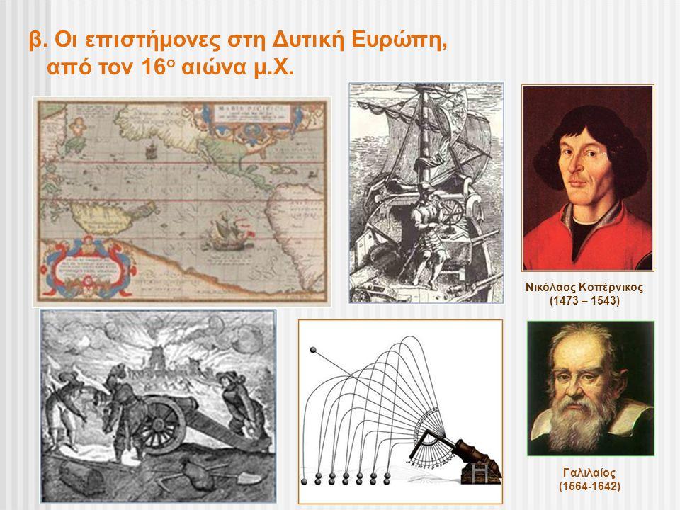 β. Οι επιστήμονες στη Δυτική Ευρώπη, από τον 16 ο αιώνα μ.Χ. Νικόλαος Κοπέρνικος (1473 – 1543) Γαλιλαίος (1564-1642)