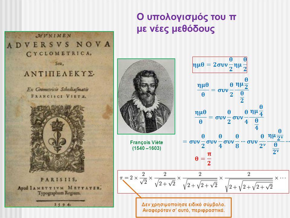 François Viète (1540 –1603) Ο υπολογισμός του π με νέες μεθόδους Δεν χρησιμοποίησε ειδικό σύμβολο. Αναφερόταν σ' αυτό, περιφραστικά.