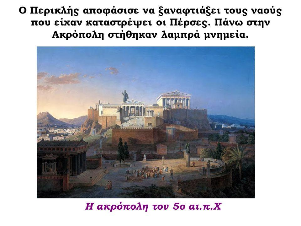Ο Περικλής αποφάσισε να ξαναφτιάξει τους ναούς που είχαν καταστρέψει οι Πέρσες. Πάνω στην Ακρόπολη στήθηκαν λαμπρά μνημεία. Η ακρόπολη τον 5ο αι.π.Χ