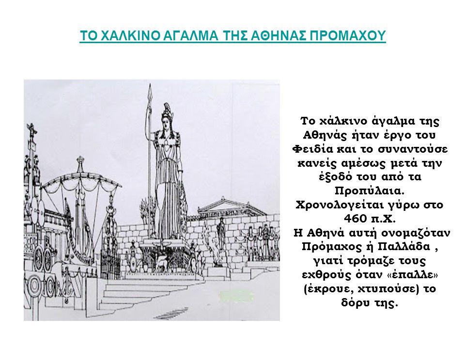 ΤΟ ΧΑΛΚΙΝΟ ΑΓΑΛΜΑ ΤΗΣ ΑΘΗΝΑΣ ΠΡΟΜΑΧΟΥ Το χάλκινο άγαλμα της Αθηνάς ήταν έργο του Φειδία και το συναντούσε κανείς αμέσως μετά την έξοδό του από τα Προπ