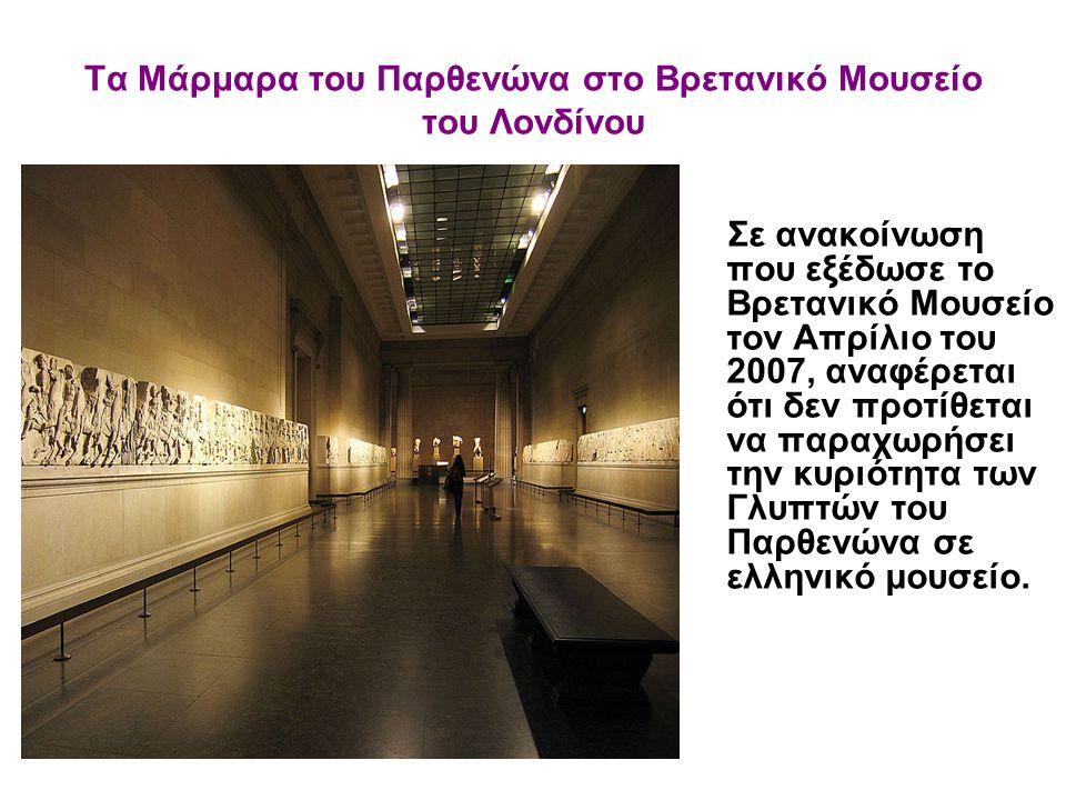 Τα Μάρμαρα του Παρθενώνα στο Βρετανικό Μουσείο του Λονδίνου Σε ανακοίνωση που εξέδωσε το Βρετανικό Μουσείο τον Απρίλιο του 2007, αναφέρεται ότι δεν πρ